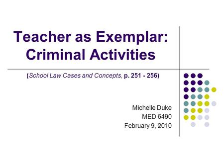 Teacher as Exemplar: Criminal Activities (School Law Cases and Concepts, p. 251 - 256) Michelle Duke MED 6490 February 9, 2010.