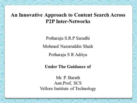 An Innovative Approach to Content Search Across P2P Inter-Networks Potharaju S.R.P Saradhi Mohmed Nazuruddin Shaik Potharaju S R Aditya Under The Guidance.