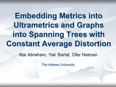 Embedding Metrics into Ultrametrics and Graphs into Spanning Trees with Constant Average Distortion Ittai Abraham, Yair Bartal, Ofer Neiman The Hebrew.