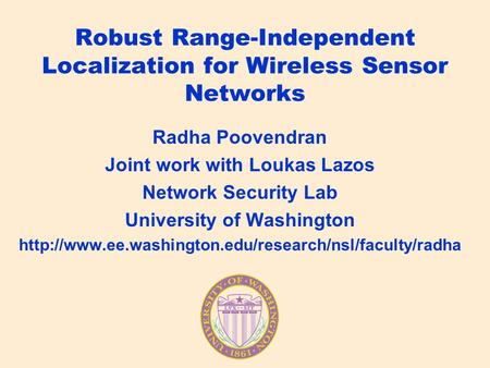 Robust Range-Independent Localization for Wireless Sensor Networks Radha Poovendran Joint work with Loukas Lazos Network Security Lab University of Washington.