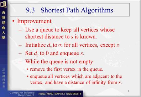 1 9.3 Shortest Path Algorithms Improvement –Use a queue to keep all vertices whose shortest distance to s is known. –Initialize d v to  for all vertices,