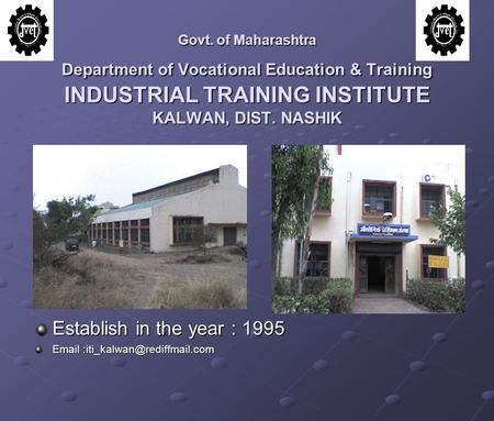 Govt. of Maharashtra Department of Vocational Education & Training INDUSTRIAL TRAINING INSTITUTE KALWAN, DIST. NASHIK Establish in the year : 1995 Email.