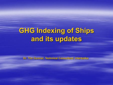 GHG Indexing of Ships and its updates Dr. Tim Gunner, Technical Consultant, Intertanko.