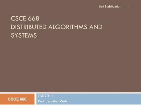 CSCE 668 DISTRIBUTED ALGORITHMS AND SYSTEMS Fall 2011 Prof. Jennifer Welch CSCE 668 Self Stabilization 1.