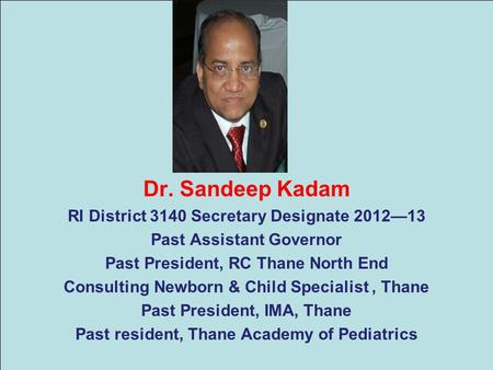 Dr. Sandeep Kadam RI District 3140 Secretary Designate 2012—13 Past Assistant Governor Past President, RC Thane North End Consulting Newborn & Child Specialist,