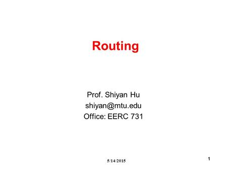 5/14/2015 1 Routing Prof. Shiyan Hu Office: EERC 731.