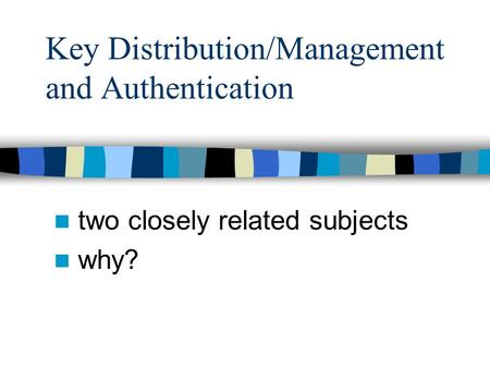 Key Distribution/Management and Authentication two closely related subjects why?
