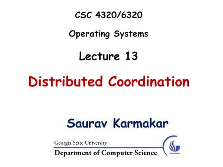 CSC 4320/6320 Operating Systems Lecture 13 Distributed Coordination