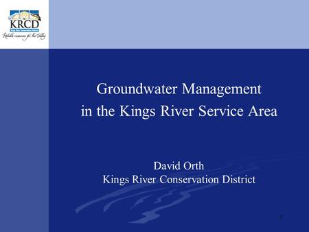 1 Groundwater Management in the Kings River Service Area David Orth Kings River Conservation District.