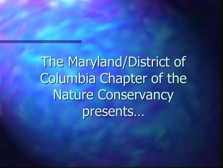 The Maryland/District of Columbia Chapter of the Nature Conservancy presents…