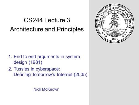 1.End to end arguments in system design (1981) 2.Tussles in cyberspace: Defining Tomorrow's Internet (2005) Nick McKeown CS244 Lecture 3 Architecture and.