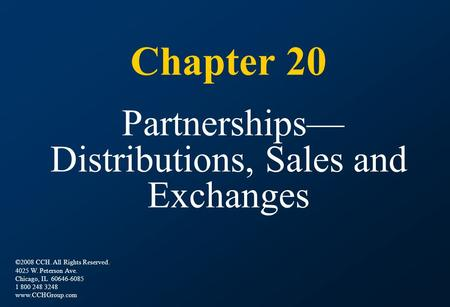 Chapter 20 Partnerships— Distributions, Sales and Exchanges ©2008 CCH. All Rights Reserved. 4025 W. Peterson Ave. Chicago, IL 60646-6085 1 800 248 3248.