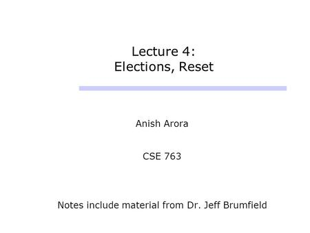 Lecture 4: Elections, Reset Anish Arora CSE 763 Notes include material from Dr. Jeff Brumfield.