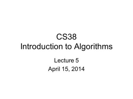 CS38 Introduction to Algorithms Lecture 5 April 15, 2014.