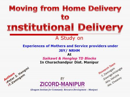 A Study on Experiences of Mothers and Service providers under JSY/ NRHM At Saikawt & Henglep TD Blocks In Churachandpur Dist. Manipur Research Team  T.