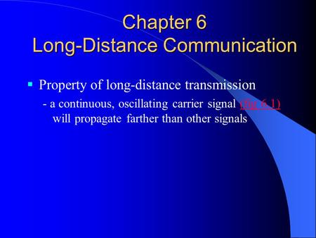Chapter 6 Long-Distance Communication  Property of long-distance transmission - a continuous, oscillating carrier signal (fig 6.1) will propagate farther.