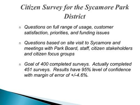 Citizen Survey for the Sycamore Park District n Questions on full range of usage, customer satisfaction, priorities, and funding issues n Questions based.