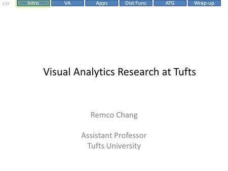 Dist FuncIntroVAAppsATGWrap-up 1/25 Visual Analytics Research at Tufts Remco Chang Assistant Professor Tufts University.