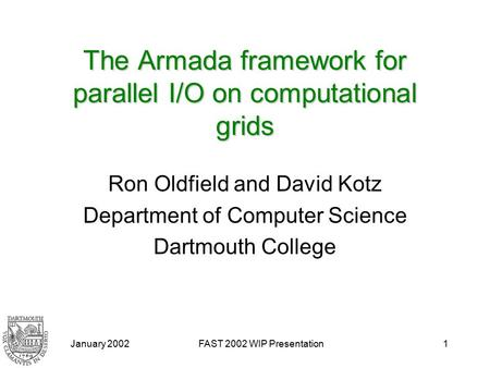 January 2002FAST 2002 WIP Presentation1 The Armada framework for parallel I/O on computational grids Ron Oldfield and David Kotz Department of Computer.