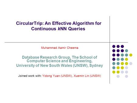CircularTrip: An Effective Algorithm for Continuous kNN Queries Muhammad Aamir Cheema Database Research Group, The School of Computer Science and Engineering,