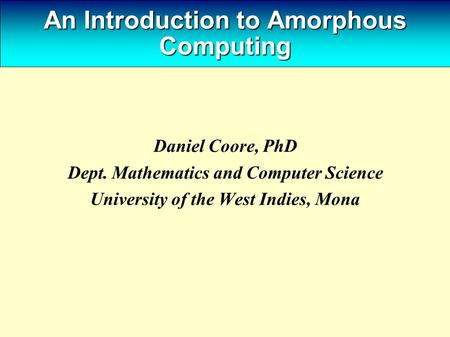 An Introduction to Amorphous Computing Daniel Coore, PhD Dept. Mathematics and Computer Science University of the West Indies, Mona.