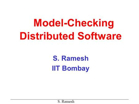 S. Ramesh Model-Checking Distributed Software S. Ramesh IIT Bombay.