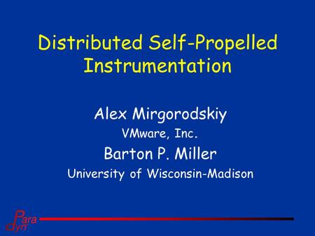 Distributed Self-Propelled Instrumentation Alex Mirgorodskiy VMware, Inc. Barton P. Miller University of Wisconsin-Madison.