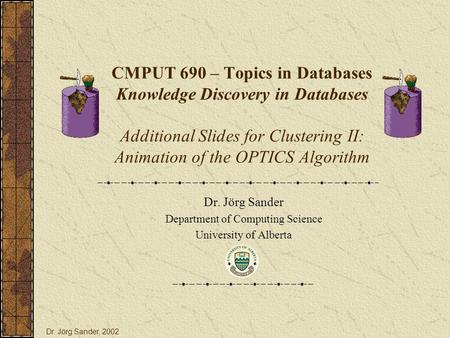 CMPUT 690 – Topics in Databases Knowledge Discovery in Databases Additional Slides for Clustering II: Animation of the OPTICS Algorithm Dr. Jörg Sander.