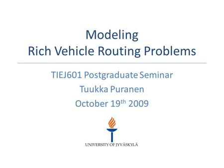 Modeling Rich Vehicle Routing Problems TIEJ601 Postgraduate Seminar Tuukka Puranen October 19 th 2009.