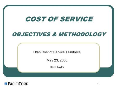 1 COST OF SERVICE OBJECTIVES & METHODOLOGY Utah Cost of Service Taskforce May 23, 2005 Dave Taylor.