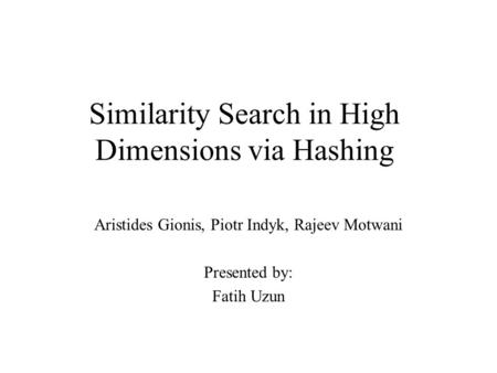 Similarity Search in High Dimensions via Hashing Aristides Gionis, Piotr Indyk, Rajeev Motwani Presented by: Fatih Uzun.