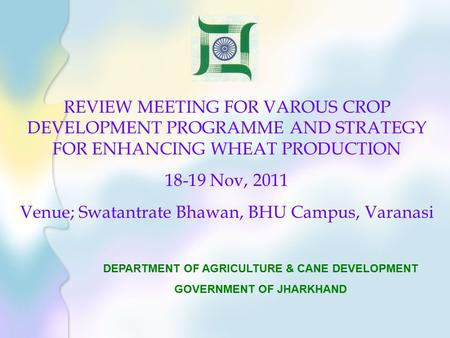 REVIEW MEETING FOR VAROUS CROP DEVELOPMENT PROGRAMME AND STRATEGY FOR ENHANCING WHEAT PRODUCTION 18-19 Nov, 2011 Venue; Swatantrate Bhawan, BHU Campus,