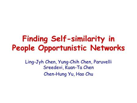 Finding Self-similarity in People Opportunistic Networks Ling-Jyh Chen, Yung-Chih Chen, Paruvelli Sreedevi, Kuan-Ta Chen Chen-Hung Yu, Hao Chu.