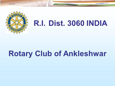 R.I. Dist. 3060 INDIA Rotary Club of Ankleshwar. INDIA State of Gujarat Ankleshwar.