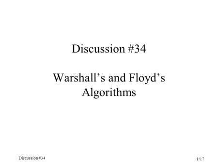 Discussion #34 1/17 Discussion #34 Warshall's and Floyd's Algorithms.