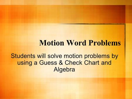 Motion Word Problems Students will solve motion problems by using a Guess & Check Chart and Algebra.