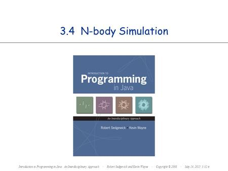 3.4 N-body Simulation Introduction to Programming in Java: An Interdisciplinary Approach · Robert Sedgewick and Kevin Wayne · Copyright © 2008 · May 14,