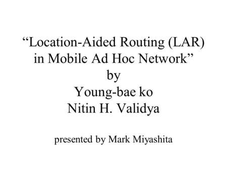 """Location-Aided Routing (LAR) in Mobile Ad Hoc Network"" by Young-bae ko Nitin H. Validya presented by Mark Miyashita."
