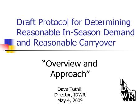 "Draft Protocol for Determining Reasonable In-Season Demand and Reasonable Carryover ""Overview and Approach"" Dave Tuthill Director, IDWR May 4, 2009."