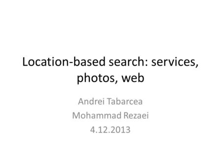 Location-based search: services, photos, web Andrei Tabarcea Mohammad Rezaei 4.12.2013.
