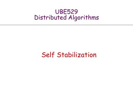 UBE529 Distributed Algorithms Self Stabilization.
