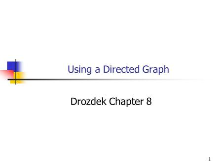 1 Using a Directed Graph Drozdek Chapter 8. 2 Objectives You will be able to Understand and use a C++ ADT for a directed graph. Describe and implement.