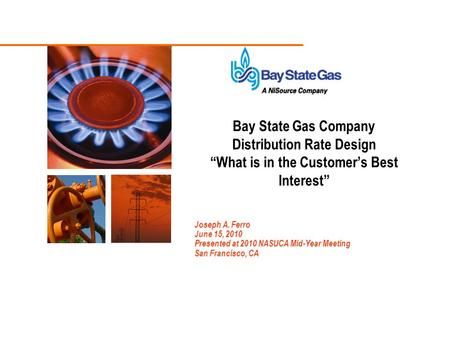 "Joseph A. Ferro June 15, 2010 Presented at 2010 NASUCA Mid-Year Meeting San Francisco, CA Bay State Gas Company Distribution Rate Design ""What is in the."