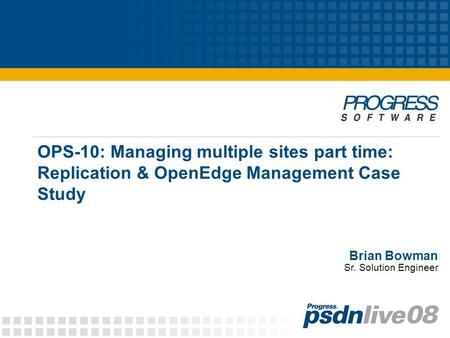 OPS-10: Managing multiple sites part time: Replication & OpenEdge Management Case Study Brian Bowman Sr. Solution Engineer.