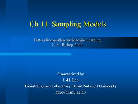 Ch 11. Sampling Models Pattern Recognition and Machine Learning, C. M. Bishop, 2006. Summarized by I.-H. Lee Biointelligence Laboratory, Seoul National.