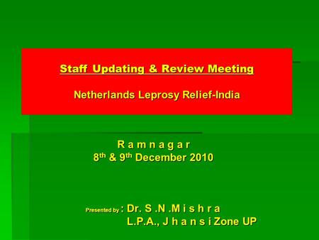 Staff Updating & Review Meeting Netherlands Leprosy Relief-India R a m n a g a r R a m n a g a r 8 th & 9 th December 2010 8 th & 9 th December 2010 Presented.