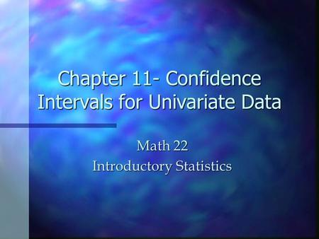 Chapter 11- Confidence Intervals for Univariate Data Math 22 Introductory Statistics.