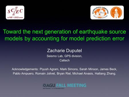 Toward the next generation of earthquake source models by accounting for model prediction error Acknowledgements: Piyush Agram, Mark Simons, Sarah Minson,