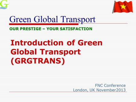 Green Global Transport Introduction of Green Global Transport (GRGTRANS) FNC Conference London, UK November2013 OUR PRESTIGE – YOUR SATISFACTION.