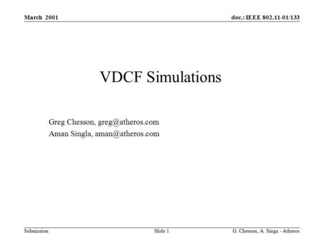 Doc.: IEEE 802.11-01/133 Submission March 2001 G. Chesson, A. Singa - Atheros Slide 1 VDCF Simulations Greg Chesson, Aman Singla,